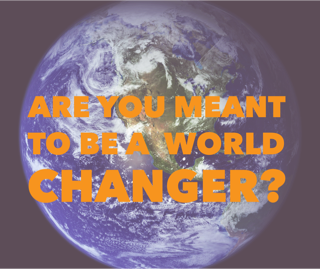 Are you meant to be a world changer?