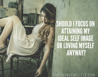 Should I focus on attaining my ideal self image or on loving myself anyway?