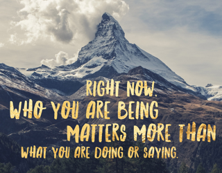 Who you are being matters more than what you are doing or saying
