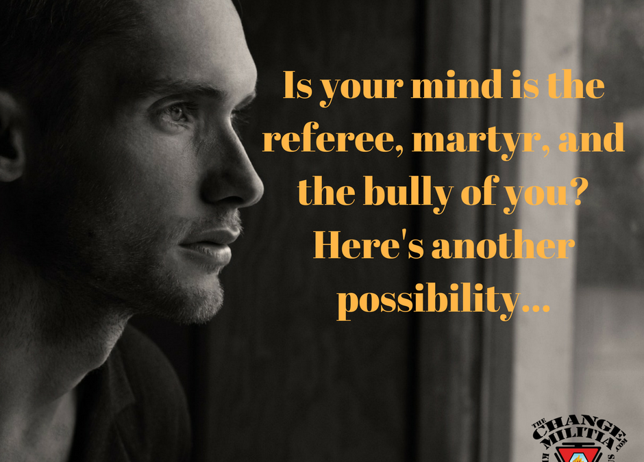 Is your mind is the referee, martyr, and the bully of you_Here's how to change that.